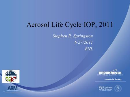 Brookhaven Science Associates U.S. Department of Energy Aerosol Life Cycle IOP, 2011 Stephen R. Springston 6/27/2011 BNL.