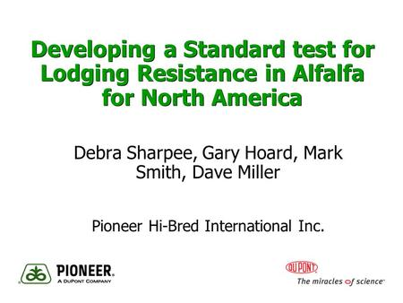 Developing a Standard test for Lodging Resistance in Alfalfa for North America Debra Sharpee, Gary Hoard, Mark Smith, Dave Miller Pioneer Hi-Bred International.