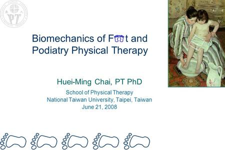 Biomechanics of F t and Podiatry Physical Therapy Huei-Ming Chai, PT PhD School of Physical Therapy National Taiwan University, Taipei, Taiwan June 21,
