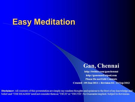 Easy Meditation Gan, Chennai   Please Do not Edit Contents Created : 09/Jun/2011 :: Revision 04.