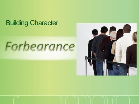 "Building Character. Forbearance Forbearance: ""1) to hold up 2) to hold one's self erect and firm 3) to sustain, to bear, to endure"" (Thayer) Put up with."