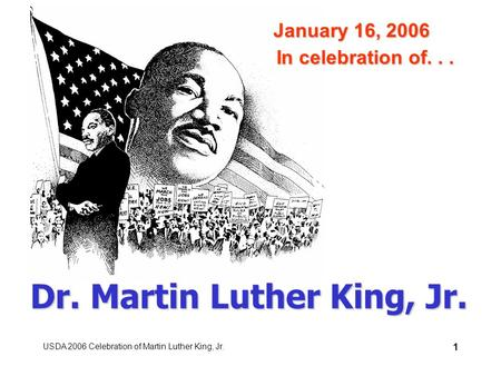 USDA 2006 Celebration of Martin Luther King, Jr. 1 Dr. Martin Luther King, Jr. In celebration of... January 16, 2006.