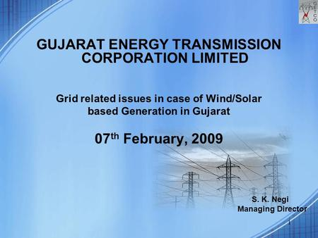 1 <strong>GUJARAT</strong> ENERGY TRANSMISSION CORPORATION LIMITED Grid related issues <strong>in</strong> case of Wind/Solar based Generation <strong>in</strong> <strong>Gujarat</strong> 07 th February, 2009 S. K. Negi.