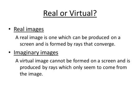 Real or Virtual? Real images A real image is one which can be produced on a screen and is formed by rays that converge. Imaginary images A virtual image.