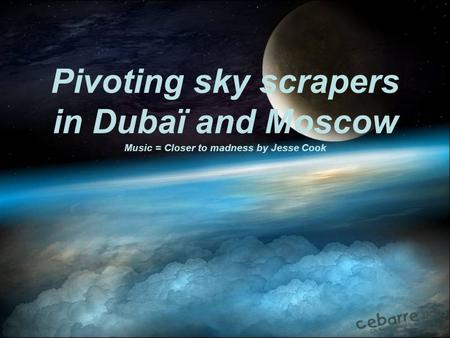 Pivoting sky scrapers in Dubaï and Moscow Music = Closer to madness by Jesse Cook.