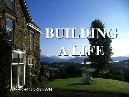 BUILDING A LIFE BUILDING A LIFE AUTHOR UNKNOWN AUTHOR UNKNOWN.