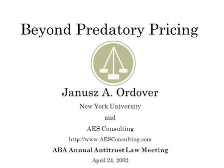 Beyond Predatory Pricing Janusz A. Ordover New York University and AES Consulting  ABA Annual Antitrust Law Meeting April 24,