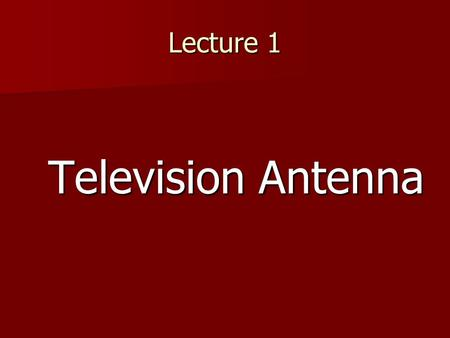 Lecture 1 Television Antenna. Parts of antenna.