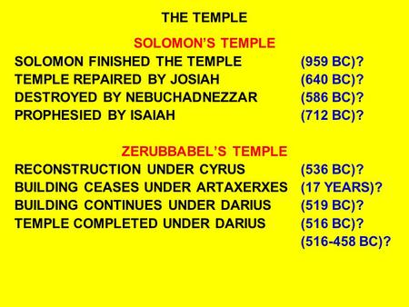 THE TEMPLE SOLOMON'S TEMPLE SOLOMON FINISHED THE TEMPLE(959 BC)? TEMPLE REPAIRED BY JOSIAH(640 BC)? DESTROYED BY NEBUCHADNEZZAR(586 BC)? PROPHESIED BY.