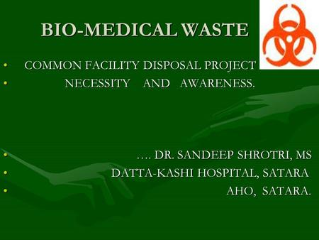 BIO-MEDICAL WASTE COMMON FACILITY DISPOSAL PROJECT COMMON FACILITY DISPOSAL PROJECT NECESSITY AND AWARENESS. NECESSITY AND AWARENESS. …. DR. SANDEEP SHROTRI,