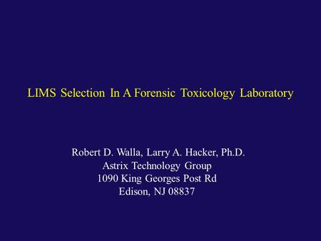 Robert D. Walla, Larry A. Hacker, Ph.D. Astrix Technology Group 1090 King Georges Post Rd Edison, NJ 08837 LIMS Selection In A Forensic Toxicology Laboratory.