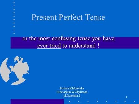 1 Present Perfect Tense or the most confusing tense you have ever tried to understand ! Bożena Klukowska Gimnazjum w Chylicach ul.Dworska 2.