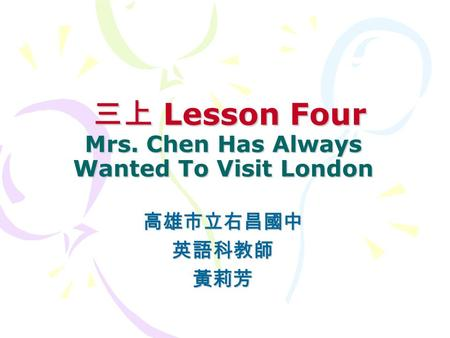 三上 Lesson Four Mrs. Chen Has Always Wanted To Visit London 三上 Lesson Four Mrs. Chen Has Always Wanted To Visit London 高雄市立右昌國中英語科教師黃莉芳.