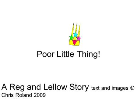 Poor Little Thing! A Reg and Lellow Story text and images © Chris Roland 2009.