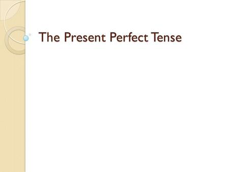 The Present Perfect Tense. The present perfect tense consists of : Have/has + the past participle form of the verb. I have seen their photos. She has.