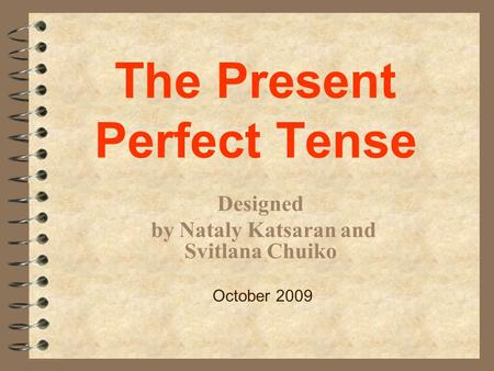 The Present Perfect Tense Designed by Nataly Katsaran and Svitlana Chuiko October 2009.