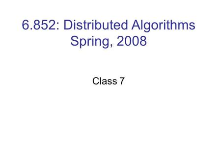6.852: Distributed Algorithms Spring, 2008 Class 7.