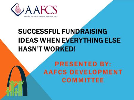 SUCCESSFUL FUNDRAISING IDEAS WHEN EVERYTHING ELSE HASN'T WORKED! PRESENTED BY: AAFCS DEVELOPMENT COMMITTEE.