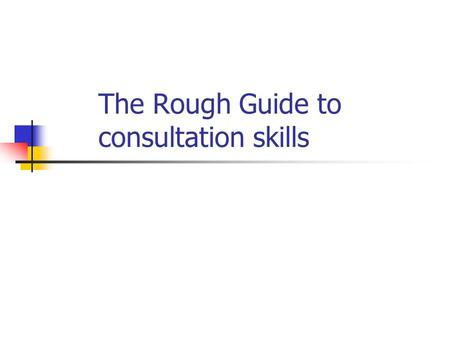 The Rough Guide to consultation skills. Consultation tasks Establish rapport Get the patient to tell you what is wrong Explore what the patient hasn't.