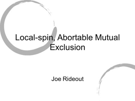 Local-spin, Abortable Mutual Exclusion Joe Rideout.