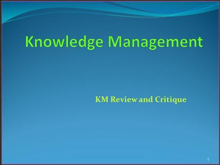 KM Review and Critique 1. Knowledge Modes According to many authors, knowledge could assume one of two modes: ~ Tacit ~ Explicit ~ Implicit 2.