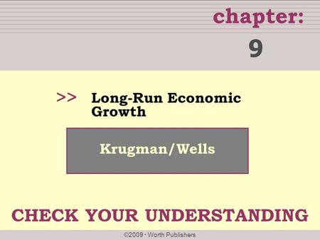 Chapter: ©2009  Worth Publishers >> Krugman/Wells Long-Run Economic Growth 9 CHECK YOUR UNDERSTANDING.