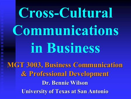 Cross-Cultural Communications in Business MGT 3003, Business Communication & Professional Development Dr. Bennie Wilson University of Texas at San Antonio.
