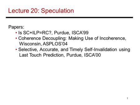 1 Lecture 20: Speculation Papers: Is SC+ILP=RC?, Purdue, ISCA'99 Coherence Decoupling: Making Use of Incoherence, Wisconsin, ASPLOS'04 Selective, Accurate,