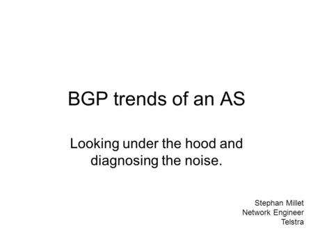 BGP trends of an AS Looking under the hood and diagnosing the noise. Stephan Millet Network Engineer Telstra.