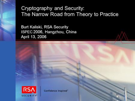 Cryptography and Security: The Narrow Road from Theory to Practice Burt Kaliski, RSA Security ISPEC 2006, Hangzhou, China April 13, 2006.