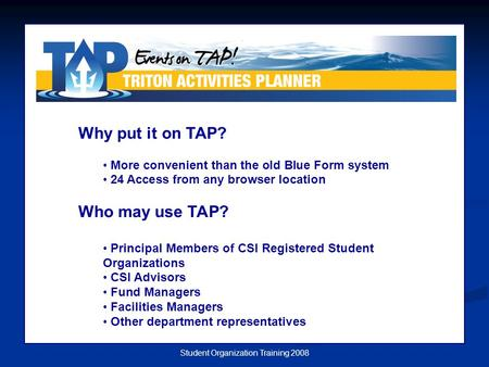 Student Organization Training 2008 Why put it on TAP? More convenient than the old Blue Form system 24 Access from any browser location Who may use TAP?