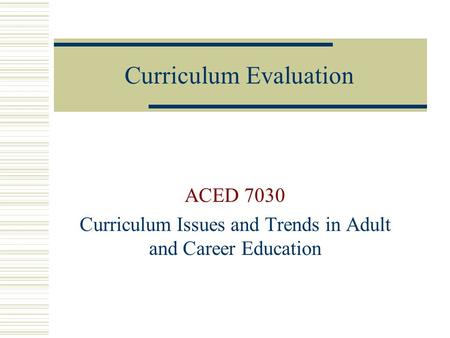 Curriculum Evaluation ACED 7030 Curriculum Issues and Trends in Adult and Career Education.