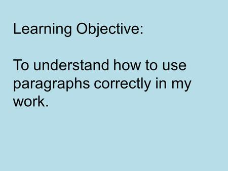 Learning Objective: To understand how to use paragraphs correctly in my work.