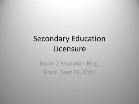 Secondary Education Licensure Room 2 Education Bldg. 8 a.m. Sept 23, 2014.