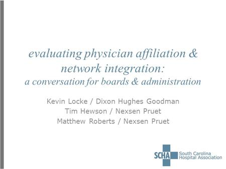 Evaluating physician affiliation & network integration: a conversation for boards & administration Kevin Locke / Dixon Hughes Goodman Tim Hewson / Nexsen.