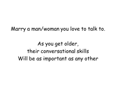 Marry a man/woman you love to talk to. As you get older, their conversational skills Will be as important as any other.