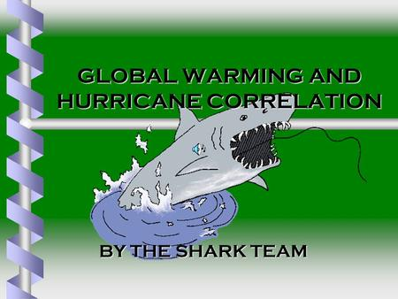 GLOBAL WARMING AND HURRICANE CORRELATION BY THE SHARK TEAM BY THE SHARK TEAM.
