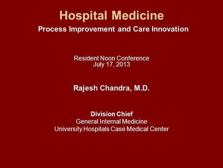 Hospital Medicine Process Improvement and Care Innovation Resident Noon Conference July 17, 2013 Rajesh Chandra, M.D. Division Chief General Internal Medicine.