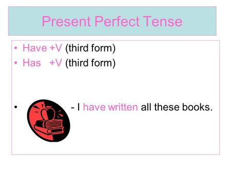 Present Perfect Tense Have +V (third form) Has +V (third form) - I have written all these books.