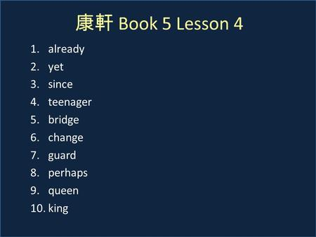康軒 Book 5 Lesson 4 1.already 2.yet 3.since 4.teenager 5.bridge 6.change 7.guard 8.perhaps 9.queen 10.king.