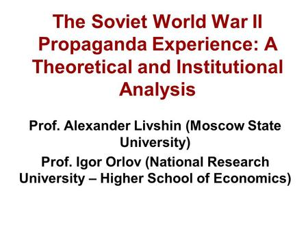 The Soviet World War II Propaganda Experience: A Theoretical and Institutional Analysis Prof. Alexander Livshin (Moscow State University) Prof. Igor Orlov.