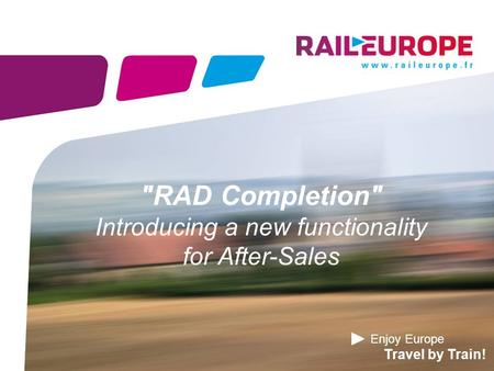 Enjoy Europe Travel by Train! RAD Completion Introducing a new functionality for After-Sales.