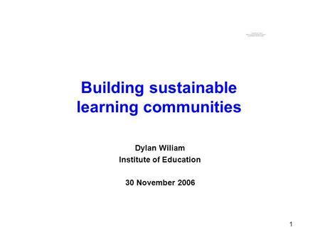 1 1 Building sustainable learning communities Dylan Wiliam Institute of Education 30 November 2006.