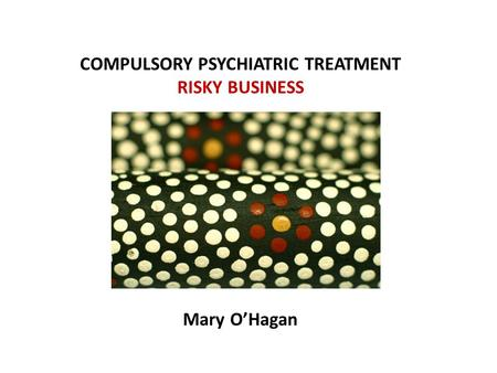 COMPULSORY PSYCHIATRIC TREATMENT RISKY BUSINESS Mary O'Hagan.