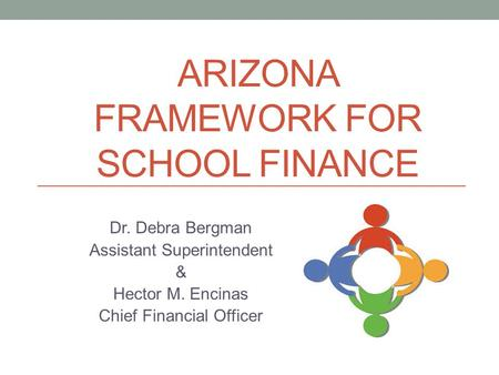 ARIZONA FRAMEWORK FOR SCHOOL FINANCE Dr. Debra Bergman Assistant Superintendent & Hector M. Encinas Chief Financial Officer.