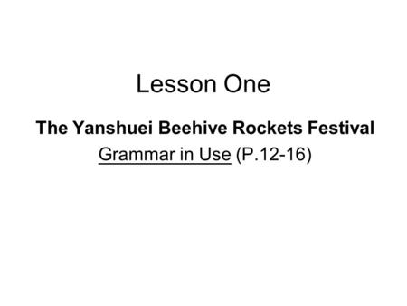 Lesson One The Yanshuei Beehive Rockets Festival Grammar in Use (P.12-16)