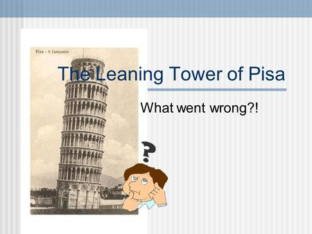 The Leaning Tower of Pisa What went wrong?!. So What Will We Talk About? A brief history of the tower. Why the structure failed. The reason it still stands.