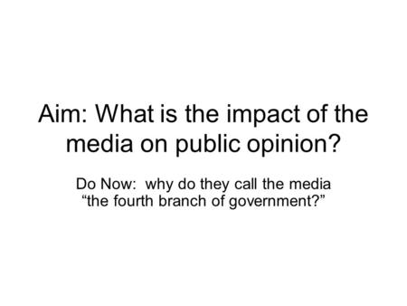 "Aim: What is the impact of the media on public opinion? Do Now: why do they call the media ""the fourth branch of government?"""