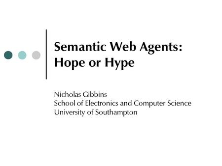 Semantic Web Agents: Hope or Hype Nicholas Gibbins School of Electronics and Computer Science University of Southampton.
