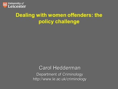 Dealing with women offenders: the policy challenge Carol Hedderman Department of Criminology